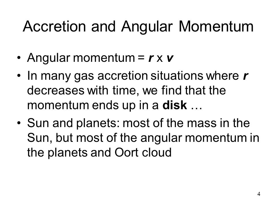 4 Accretion and Angular Momentum Angular momentum = r x v In many gas accretion situations where r decreases with time, we find that the momentum ends up in a disk … Sun and planets: most of the mass in the Sun, but most of the angular momentum in the planets and Oort cloud