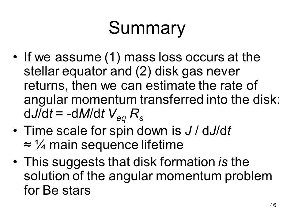 46 Summary If we assume (1) mass loss occurs at the stellar equator and (2) disk gas never returns, then we can estimate the rate of angular momentum transferred into the disk: dJ/dt = -dM/dt V eq R s Time scale for spin down is J / dJ/dt ¼ main sequence lifetime This suggests that disk formation is the solution of the angular momentum problem for Be stars