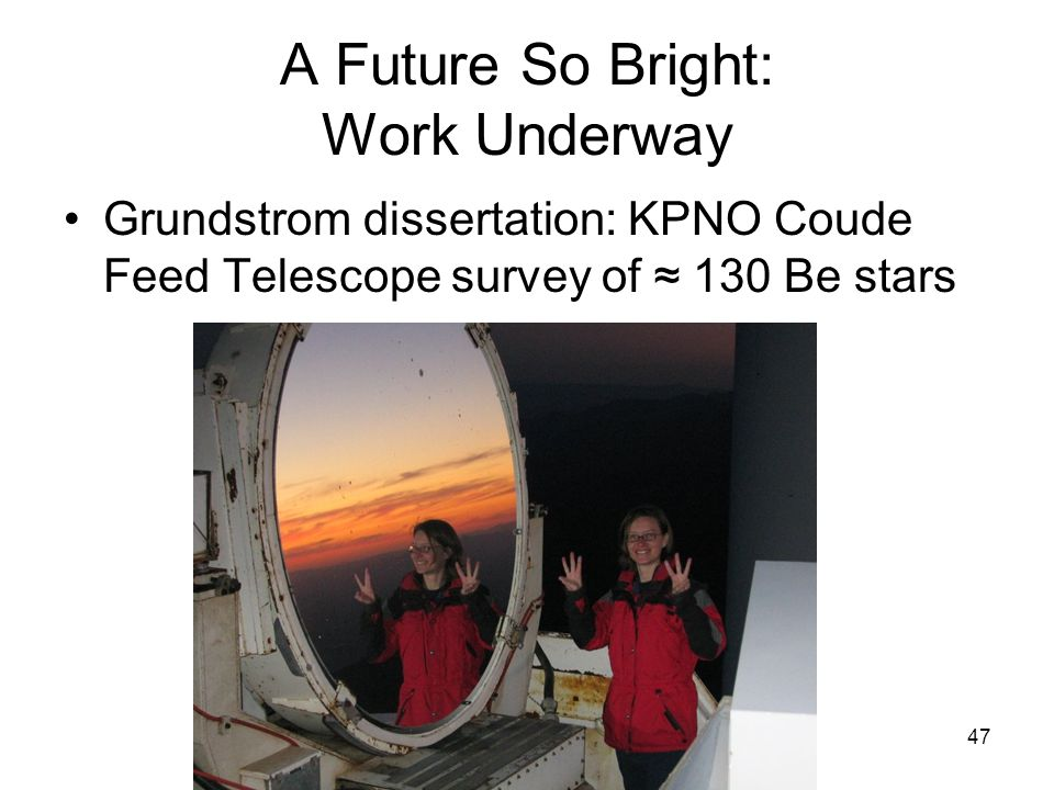 47 A Future So Bright: Work Underway Grundstrom dissertation: KPNO Coude Feed Telescope survey of 130 Be stars