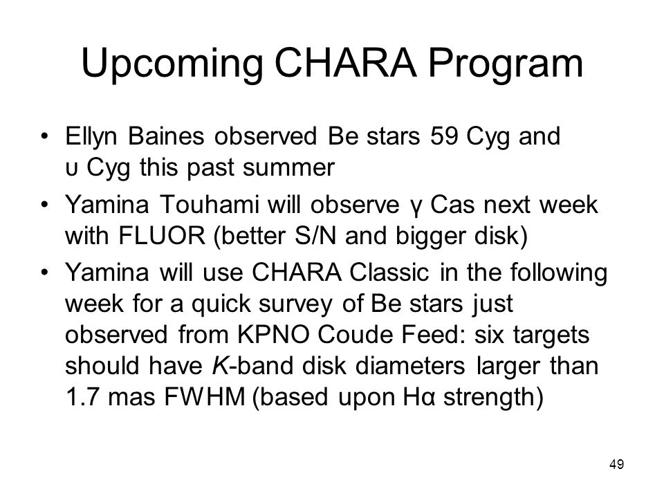 49 Upcoming CHARA Program Ellyn Baines observed Be stars 59 Cyg and υ Cyg this past summer Yamina Touhami will observe γ Cas next week with FLUOR (better S/N and bigger disk) Yamina will use CHARA Classic in the following week for a quick survey of Be stars just observed from KPNO Coude Feed: six targets should have K-band disk diameters larger than 1.7 mas FWHM (based upon Hα strength)
