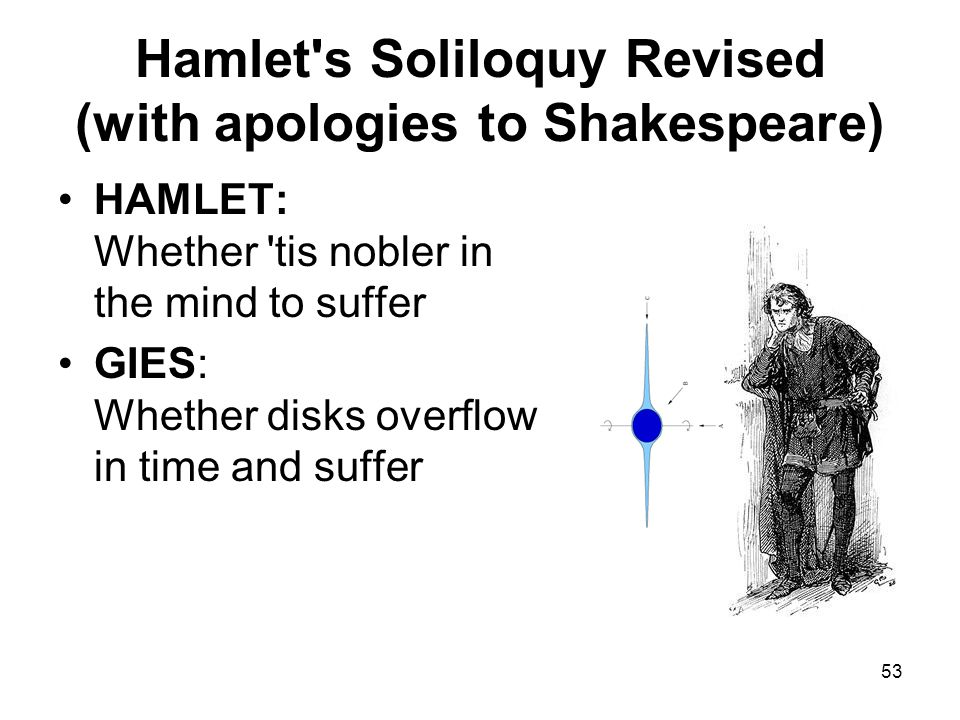 53 Hamlet s Soliloquy Revised (with apologies to Shakespeare) HAMLET: Whether tis nobler in the mind to suffer GIES: Whether disks overflow in time and suffer
