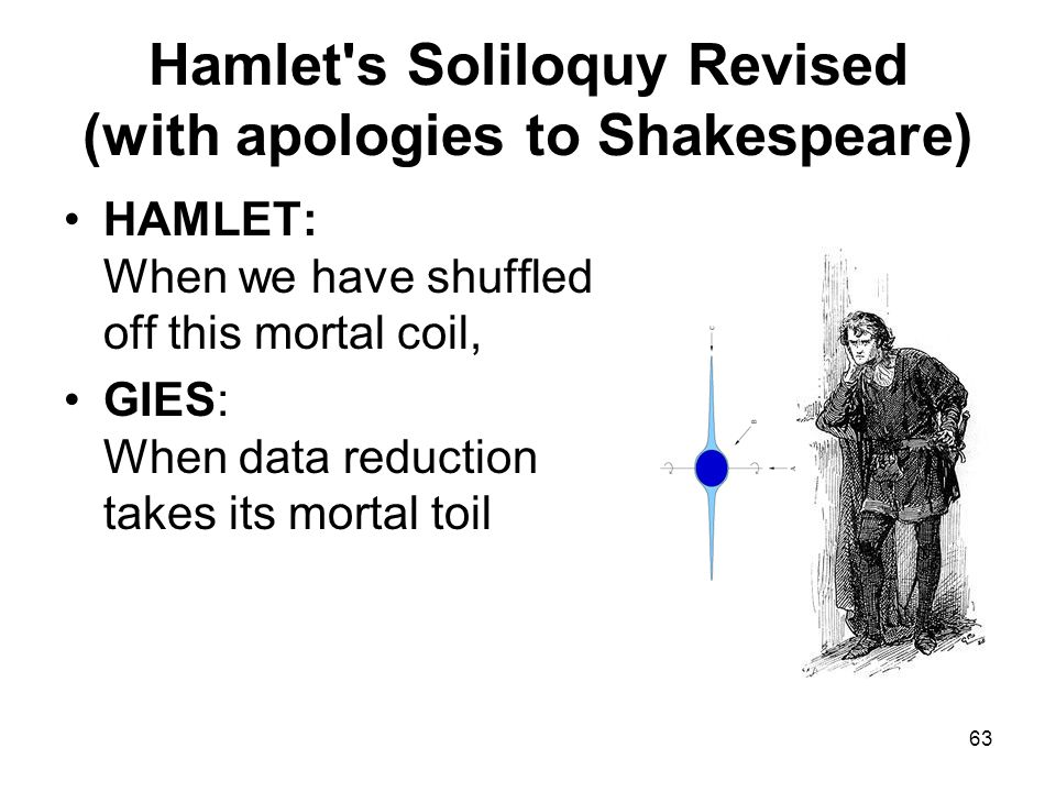 63 Hamlet s Soliloquy Revised (with apologies to Shakespeare) HAMLET: When we have shuffled off this mortal coil, GIES: When data reduction takes its mortal toil