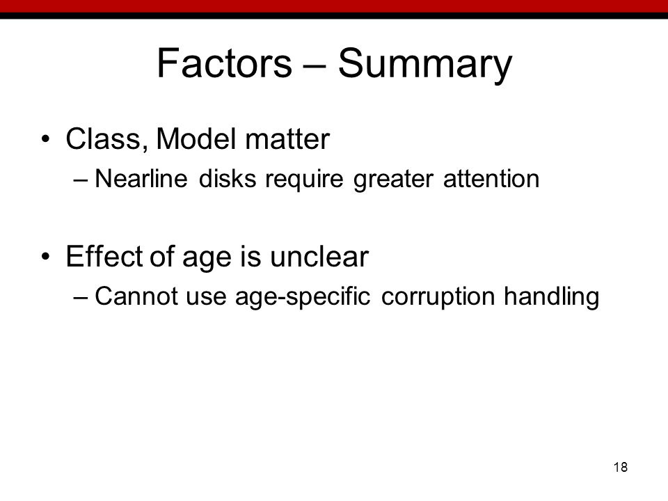 18 Factors – Summary Class, Model matter –Nearline disks require greater attention Effect of age is unclear –Cannot use age-specific corruption handling