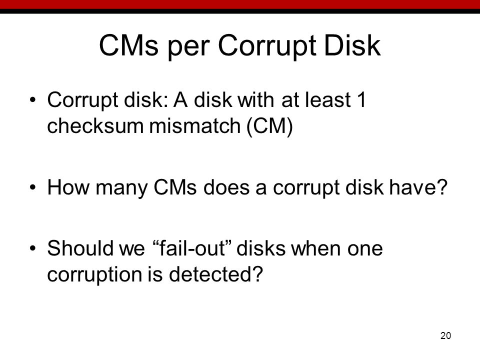 20 CMs per Corrupt Disk Corrupt disk: A disk with at least 1 checksum mismatch (CM) How many CMs does a corrupt disk have.