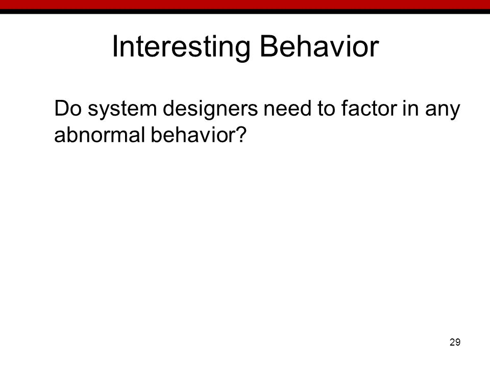 29 Interesting Behavior Do system designers need to factor in any abnormal behavior