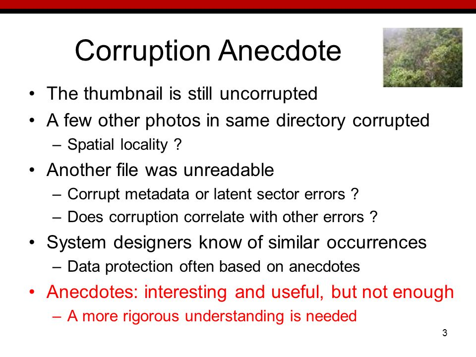 3 Corruption Anecdote The thumbnail is still uncorrupted A few other photos in same directory corrupted –Spatial locality .