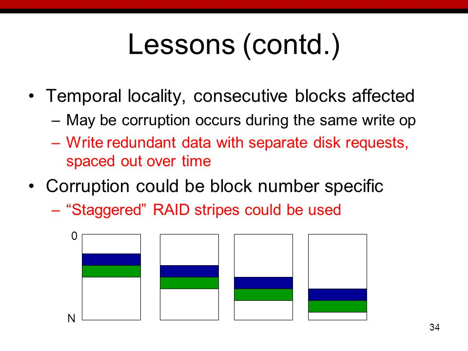 34 Lessons (contd.) Temporal locality, consecutive blocks affected –May be corruption occurs during the same write op –Write redundant data with separate disk requests, spaced out over time Corruption could be block number specific –Staggered RAID stripes could be used 0 N