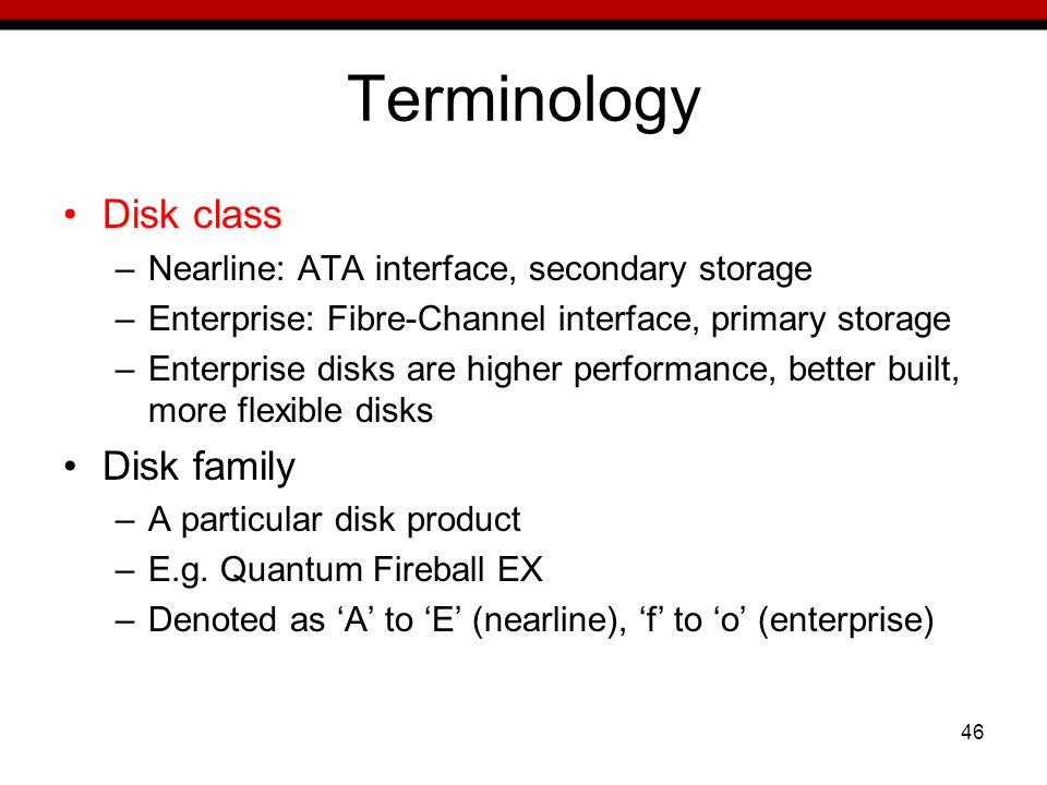 46 Terminology Disk class –Nearline: ATA interface, secondary storage –Enterprise: Fibre-Channel interface, primary storage –Enterprise disks are higher performance, better built, more flexible disks Disk family –A particular disk product –E.g.