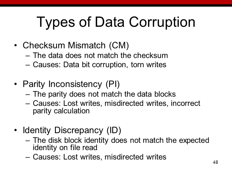 48 Types of Data Corruption Checksum Mismatch (CM) –The data does not match the checksum –Causes: Data bit corruption, torn writes Parity Inconsistency (PI) –The parity does not match the data blocks –Causes: Lost writes, misdirected writes, incorrect parity calculation Identity Discrepancy (ID) –The disk block identity does not match the expected identity on file read –Causes: Lost writes, misdirected writes