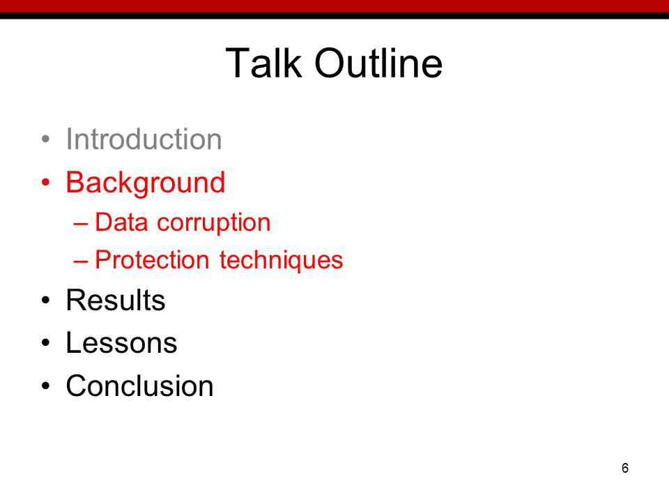 6 Talk Outline Introduction Background –Data corruption –Protection techniques Results Lessons Conclusion