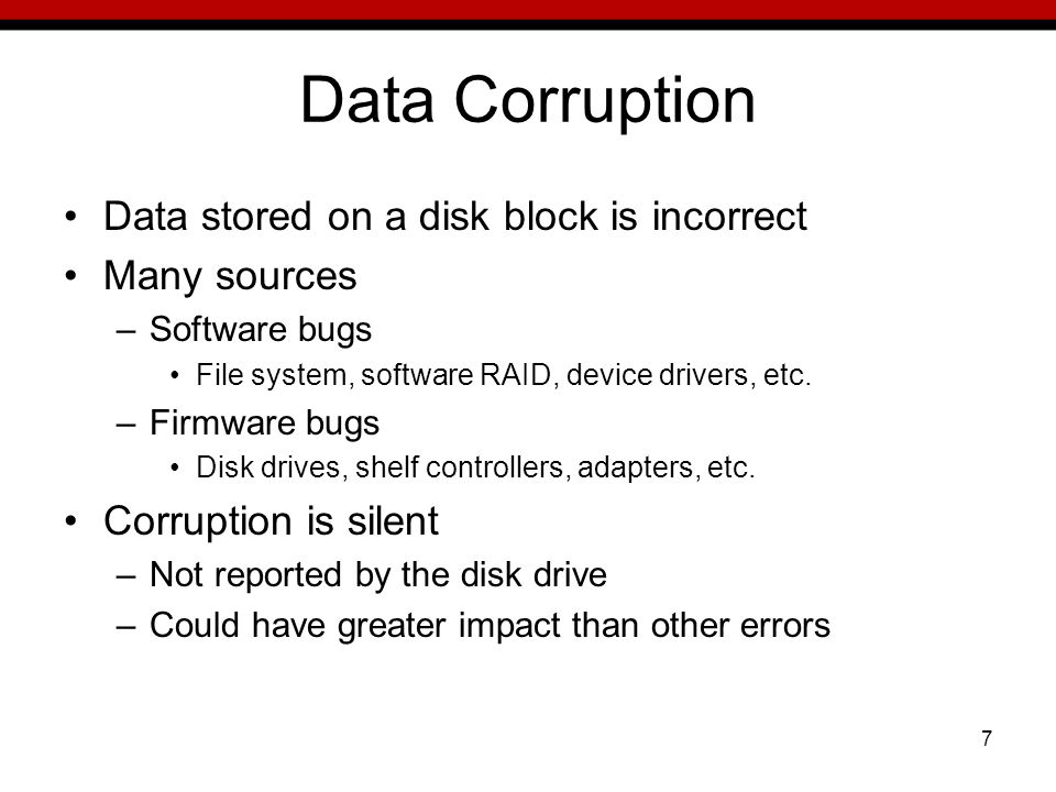 7 Data Corruption Data stored on a disk block is incorrect Many sources –Software bugs File system, software RAID, device drivers, etc.