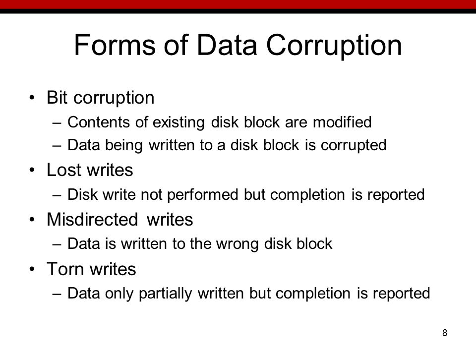 8 Forms of Data Corruption Bit corruption –Contents of existing disk block are modified –Data being written to a disk block is corrupted Lost writes –Disk write not performed but completion is reported Misdirected writes –Data is written to the wrong disk block Torn writes –Data only partially written but completion is reported