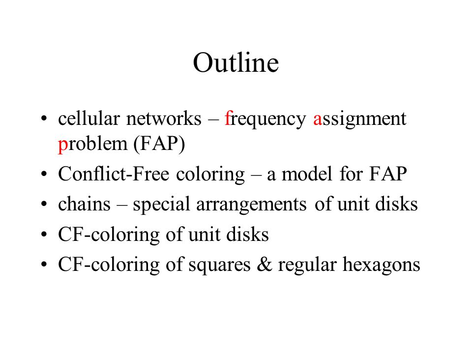 Outline cellular networks – frequency assignment problem (FAP) Conflict-Free coloring – a model for FAP chains – special arrangements of unit disks CF-coloring of unit disks CF-coloring of squares & regular hexagons