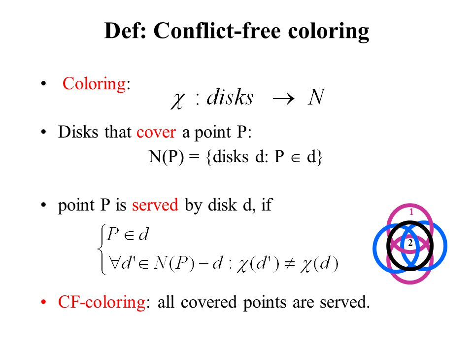 Def: Conflict-free coloring Coloring: Disks that cover a point P: N(P) = {disks d: P d} point P is served by disk d, if CF-coloring: all covered points are served.