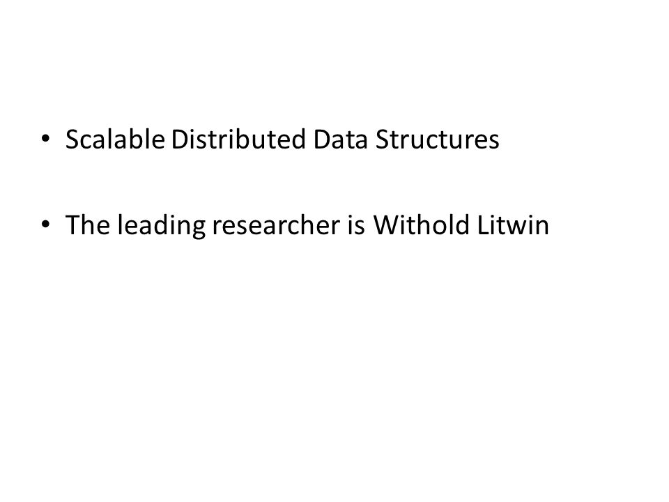 Scalable Distributed Data Structures The leading researcher is Withold Litwin