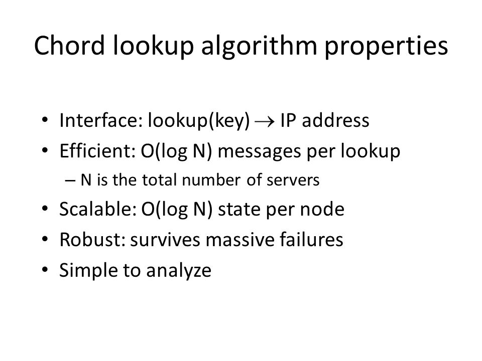 Chord lookup algorithm properties Interface: lookup(key) IP address Efficient: O(log N) messages per lookup – N is the total number of servers Scalable: O(log N) state per node Robust: survives massive failures Simple to analyze