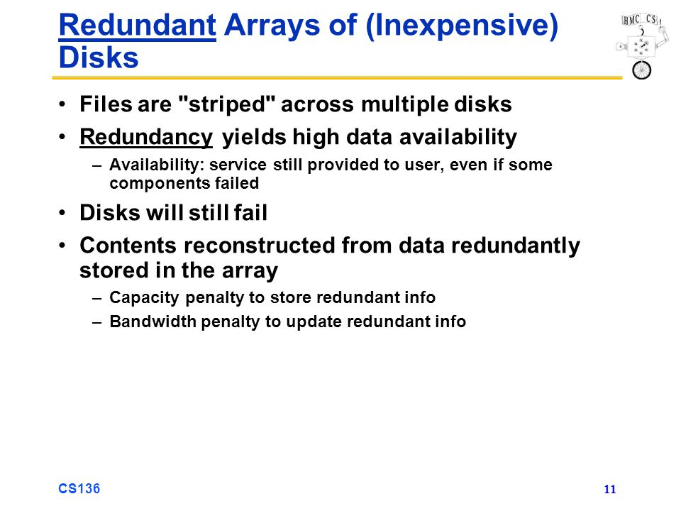 CS136 11 Redundant Arrays of (Inexpensive) Disks Files are striped across multiple disks Redundancy yields high data availability –Availability: service still provided to user, even if some components failed Disks will still fail Contents reconstructed from data redundantly stored in the array –Capacity penalty to store redundant info –Bandwidth penalty to update redundant info