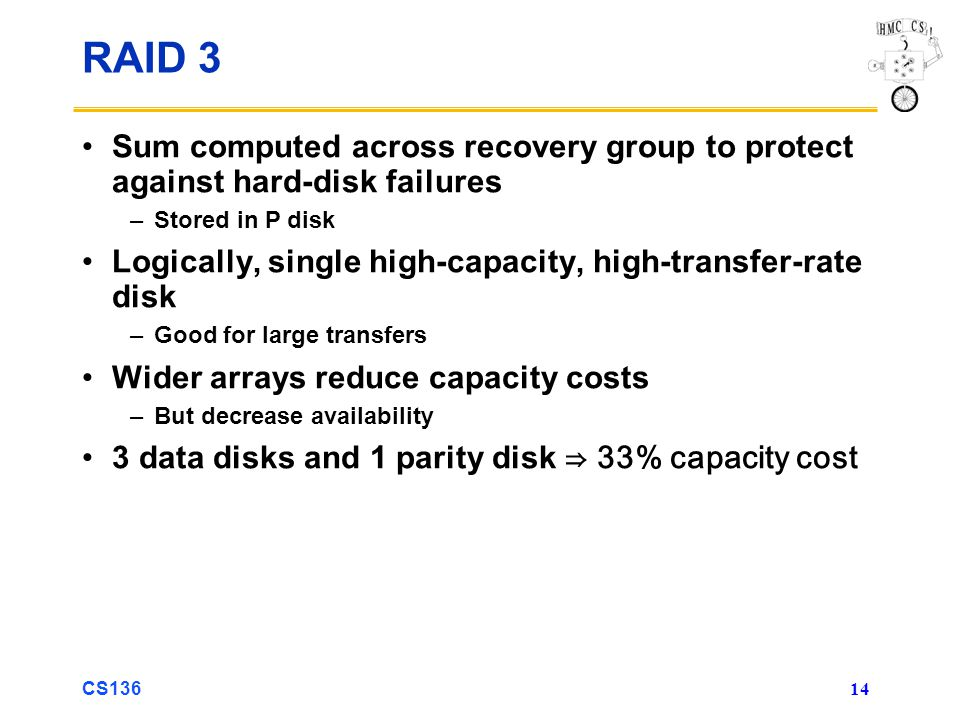 CS136 14 RAID 3 Sum computed across recovery group to protect against hard-disk failures –Stored in P disk Logically, single high-capacity, high-transfer-rate disk –Good for large transfers Wider arrays reduce capacity costs –But decrease availability 3 data disks and 1 parity disk 33% capacity cost