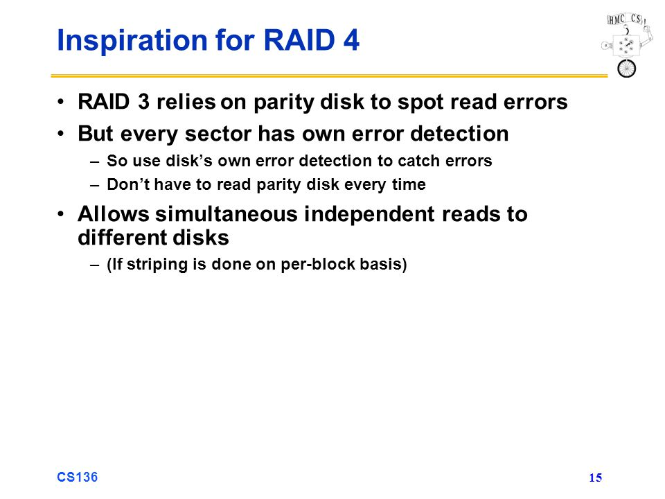 CS136 15 Inspiration for RAID 4 RAID 3 relies on parity disk to spot read errors But every sector has own error detection –So use disks own error detection to catch errors –Dont have to read parity disk every time Allows simultaneous independent reads to different disks –(If striping is done on per-block basis)