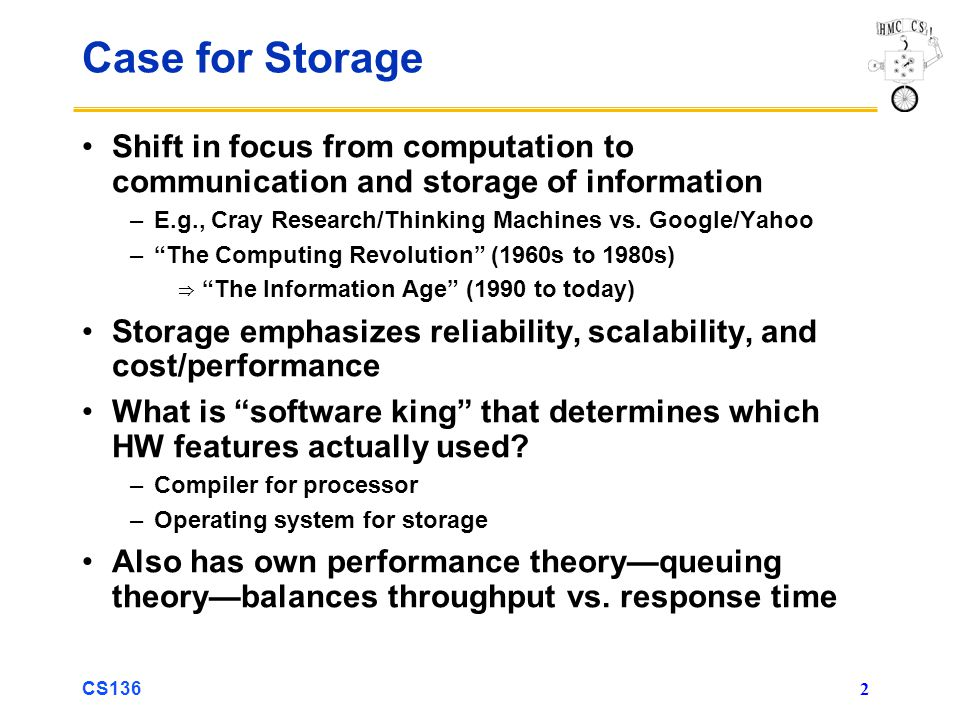 CS136 2 Case for Storage Shift in focus from computation to communication and storage of information –E.g., Cray Research/Thinking Machines vs.