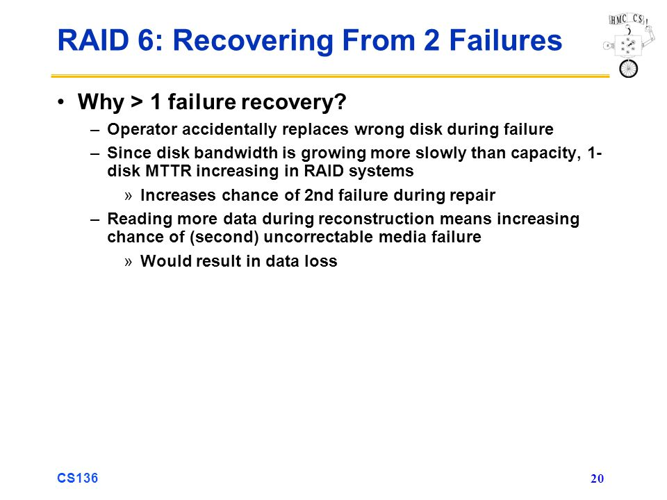 CS136 20 RAID 6: Recovering From 2 Failures Why > 1 failure recovery.
