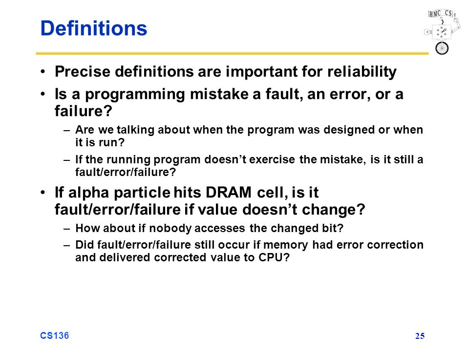 CS136 25 Definitions Precise definitions are important for reliability Is a programming mistake a fault, an error, or a failure.