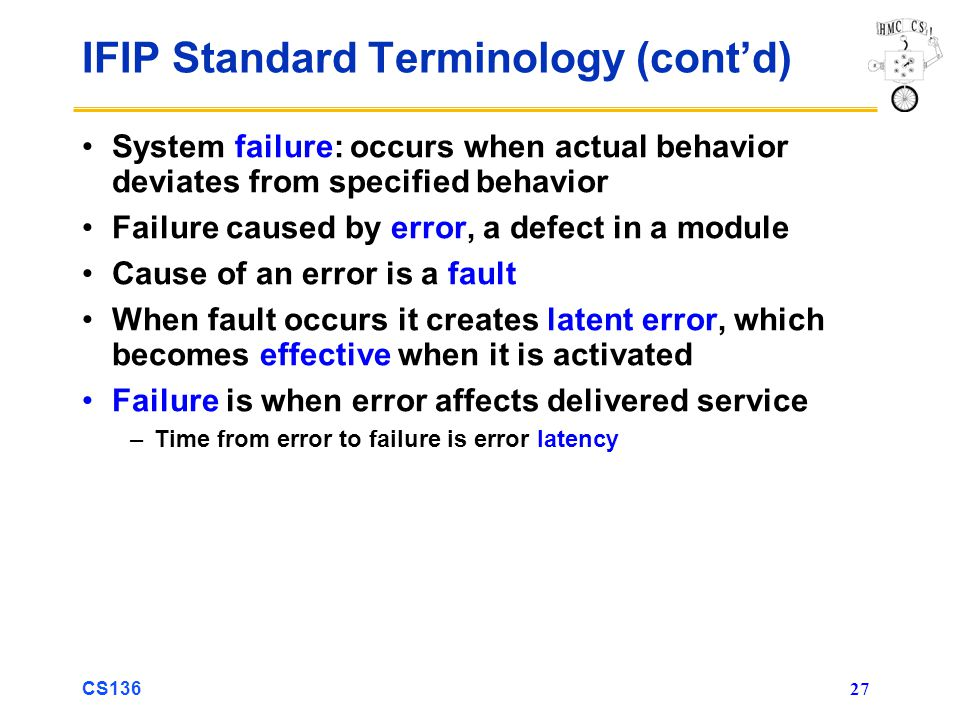 CS136 27 IFIP Standard Terminology (contd) System failure: occurs when actual behavior deviates from specified behavior Failure caused by error, a defect in a module Cause of an error is a fault When fault occurs it creates latent error, which becomes effective when it is activated Failure is when error affects delivered service –Time from error to failure is error latency