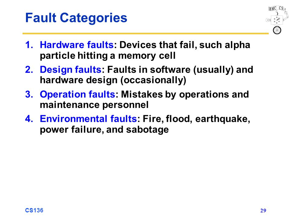 CS136 29 Fault Categories 1.Hardware faults: Devices that fail, such alpha particle hitting a memory cell 2.Design faults: Faults in software (usually) and hardware design (occasionally) 3.Operation faults: Mistakes by operations and maintenance personnel 4.Environmental faults: Fire, flood, earthquake, power failure, and sabotage