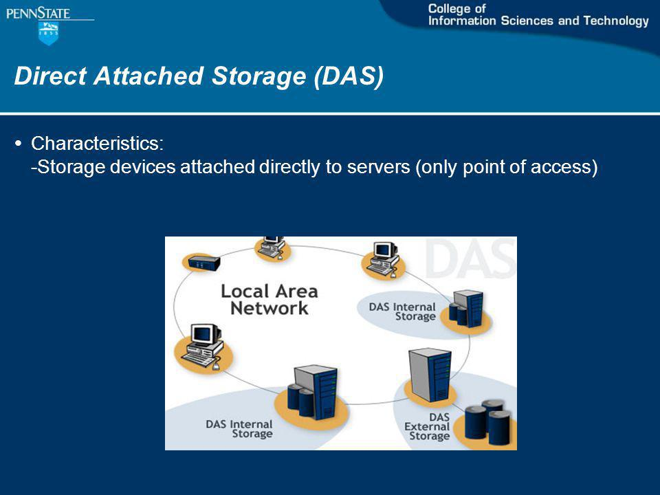 Direct Attached Storage (DAS) Characteristics: -Storage devices attached directly to servers (only point of access)