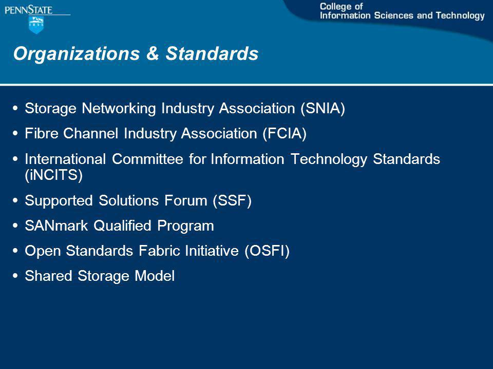 Organizations & Standards Storage Networking Industry Association (SNIA) Fibre Channel Industry Association (FCIA) International Committee for Information Technology Standards (iNCITS) Supported Solutions Forum (SSF) SANmark Qualified Program Open Standards Fabric Initiative (OSFI) Shared Storage Model