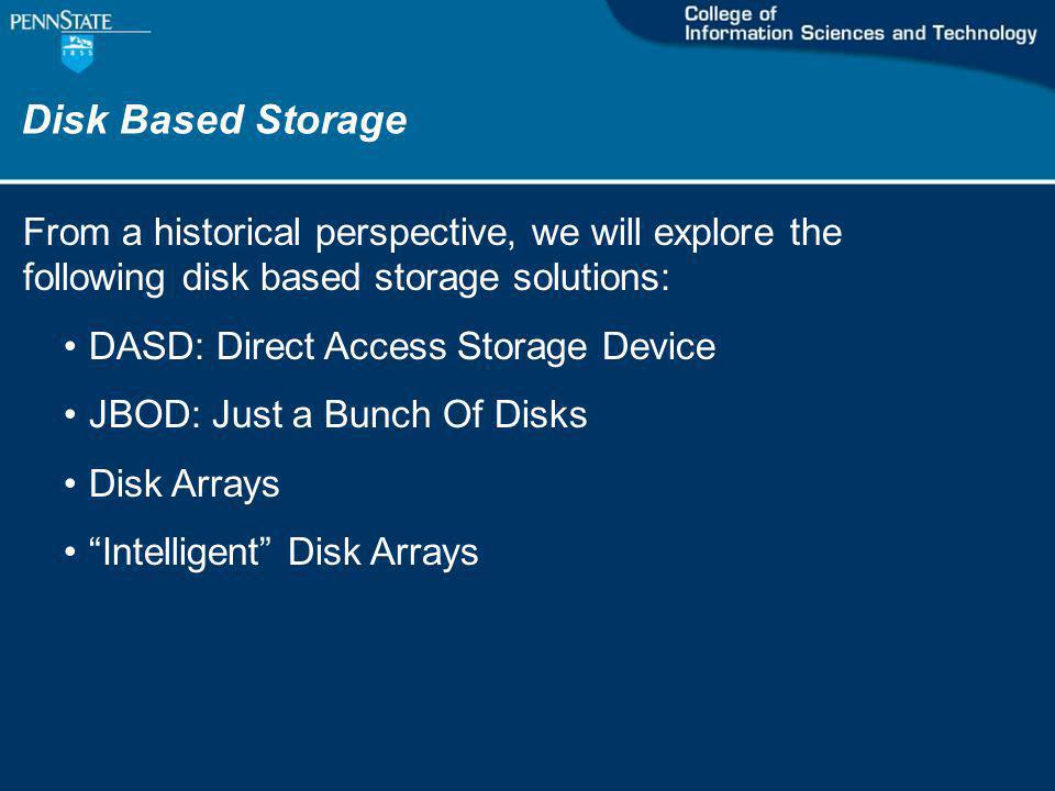 Disk Based Storage From a historical perspective, we will explore the following disk based storage solutions: DASD: Direct Access Storage Device JBOD: Just a Bunch Of Disks Disk Arrays Intelligent Disk Arrays