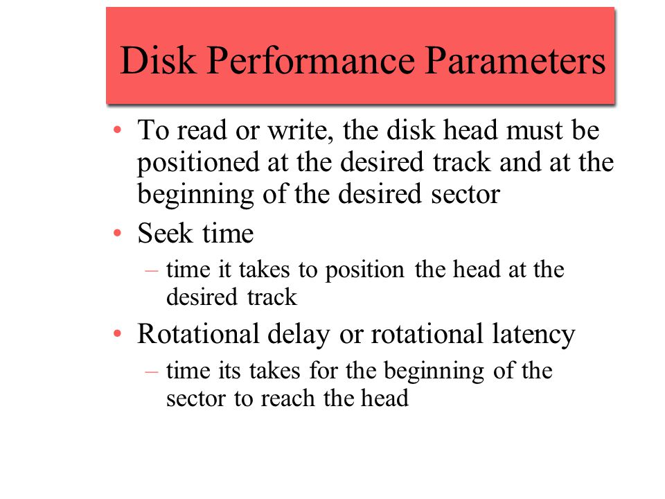 Disk Performance Parameters To read or write, the disk head must be positioned at the desired track and at the beginning of the desired sector Seek time –time it takes to position the head at the desired track Rotational delay or rotational latency –time its takes for the beginning of the sector to reach the head