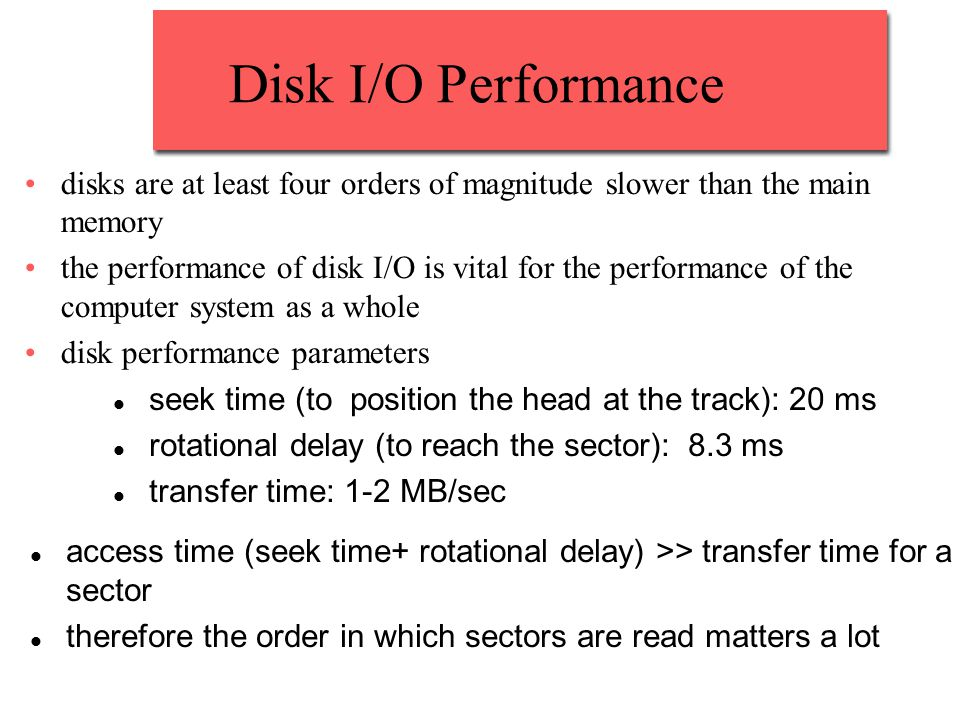 Disk I/O Performance disks are at least four orders of magnitude slower than the main memory the performance of disk I/O is vital for the performance of the computer system as a whole disk performance parameters seek time (to position the head at the track): 20 ms rotational delay (to reach the sector): 8.3 ms transfer time: 1-2 MB/sec access time (seek time+ rotational delay) >> transfer time for a sector therefore the order in which sectors are read matters a lot