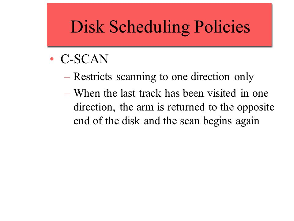 Disk Scheduling Policies C-SCAN –Restricts scanning to one direction only –When the last track has been visited in one direction, the arm is returned to the opposite end of the disk and the scan begins again