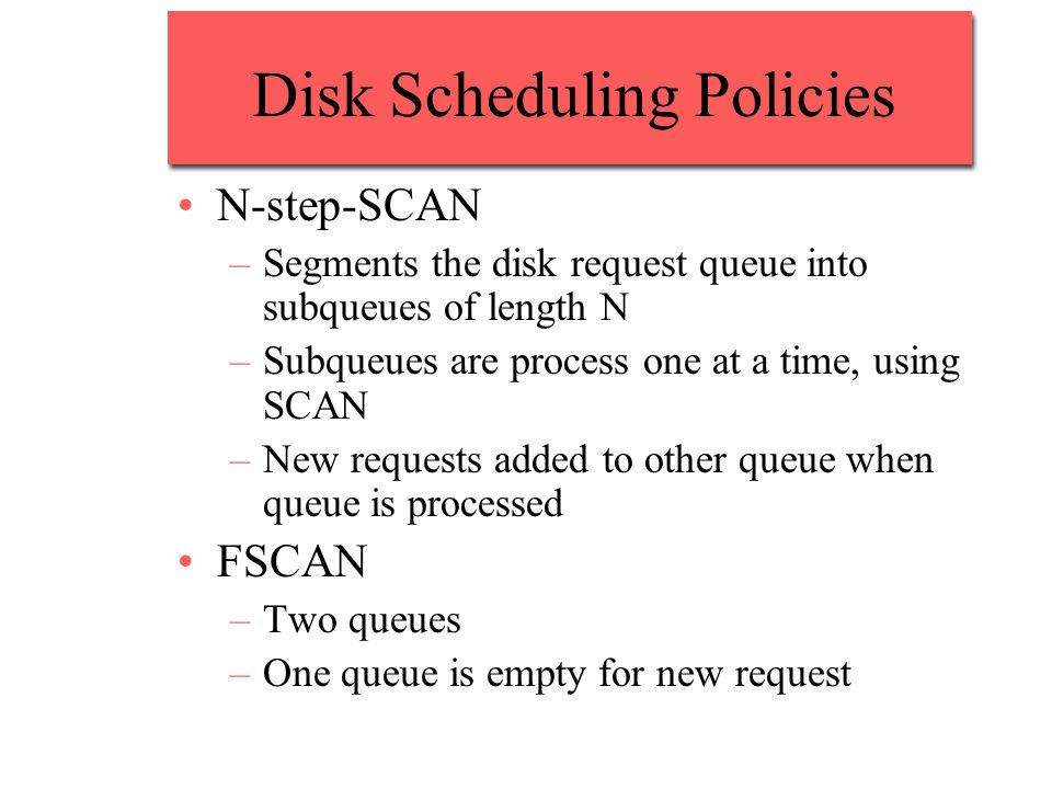 Disk Scheduling Policies N-step-SCAN –Segments the disk request queue into subqueues of length N –Subqueues are process one at a time, using SCAN –New requests added to other queue when queue is processed FSCAN –Two queues –One queue is empty for new request