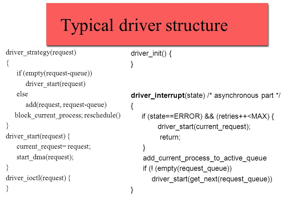 Typical driver structure driver_strategy(request) { if (empty(request-queue)) driver_start(request) else add(request, request-queue) block_current_process; reschedule() } driver_start(request) { current_request= request; start_dma(request); } driver_ioctl(request) { } driver_init() { } driver_interrupt(state) /* asynchronous part */ { if (state==ERROR) && (retries++<MAX) { driver_start(current_request); return; } add_current_process_to_active_queue if (.