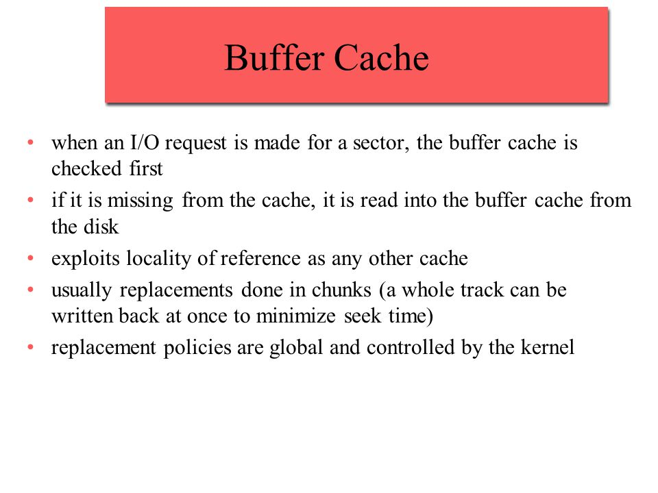 Buffer Cache when an I/O request is made for a sector, the buffer cache is checked first if it is missing from the cache, it is read into the buffer cache from the disk exploits locality of reference as any other cache usually replacements done in chunks (a whole track can be written back at once to minimize seek time) replacement policies are global and controlled by the kernel