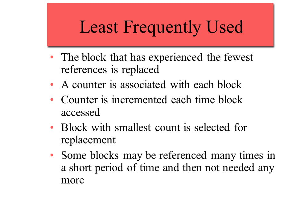 Least Frequently Used The block that has experienced the fewest references is replaced A counter is associated with each block Counter is incremented each time block accessed Block with smallest count is selected for replacement Some blocks may be referenced many times in a short period of time and then not needed any more
