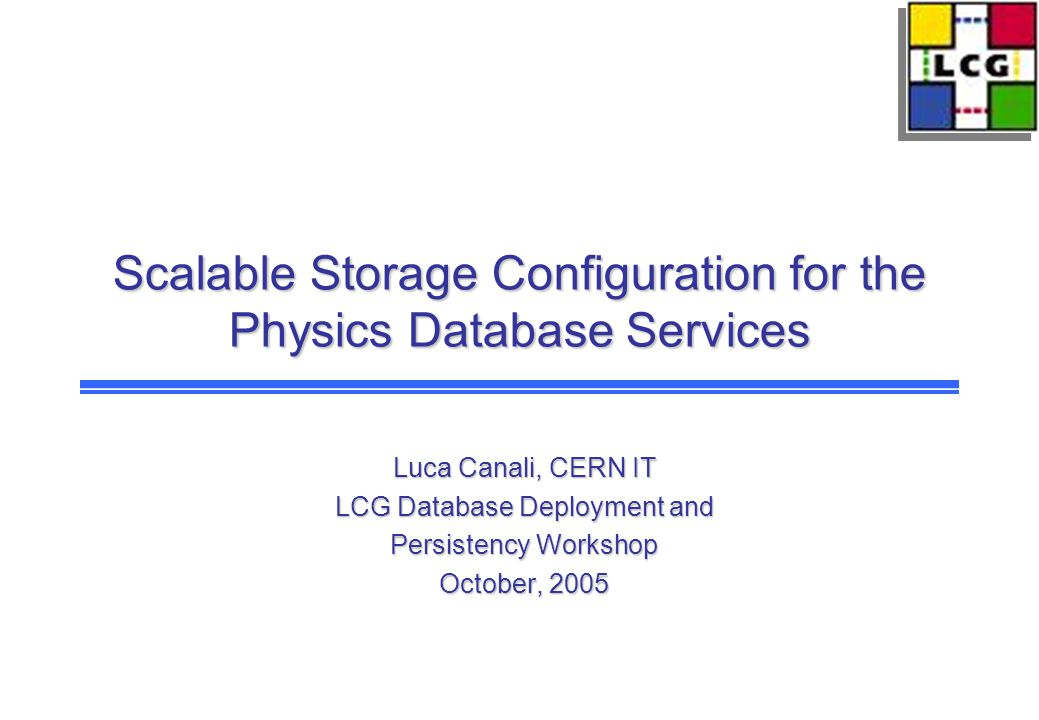 Scalable Storage Configuration for the Physics Database Services Luca Canali, CERN IT LCG Database Deployment and Persistency Workshop October, 2005