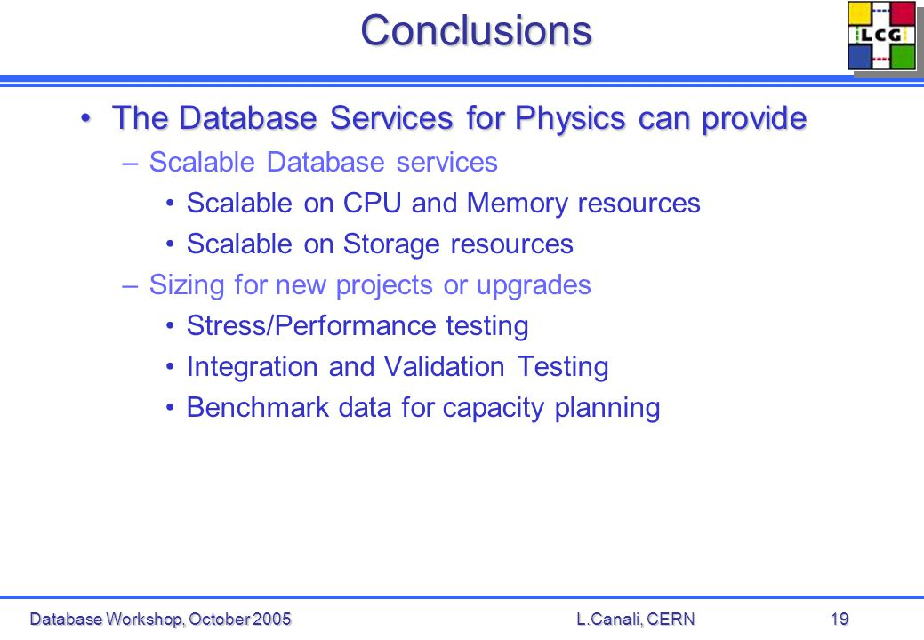 Database Workshop, October 2005L.Canali, CERN19Conclusions The Database Services for Physics can provideThe Database Services for Physics can provide –Scalable Database services Scalable on CPU and Memory resources Scalable on Storage resources –Sizing for new projects or upgrades Stress/Performance testing Integration and Validation Testing Benchmark data for capacity planning