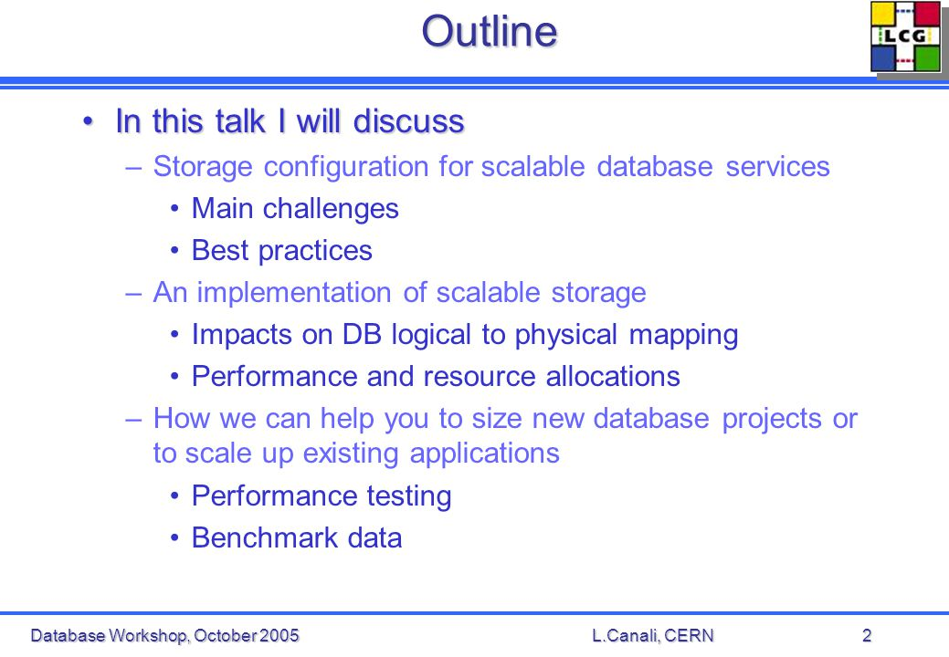 Database Workshop, October 2005L.Canali, CERN2Outline In this talk I will discussIn this talk I will discuss –Storage configuration for scalable database services Main challenges Best practices –An implementation of scalable storage Impacts on DB logical to physical mapping Performance and resource allocations –How we can help you to size new database projects or to scale up existing applications Performance testing Benchmark data