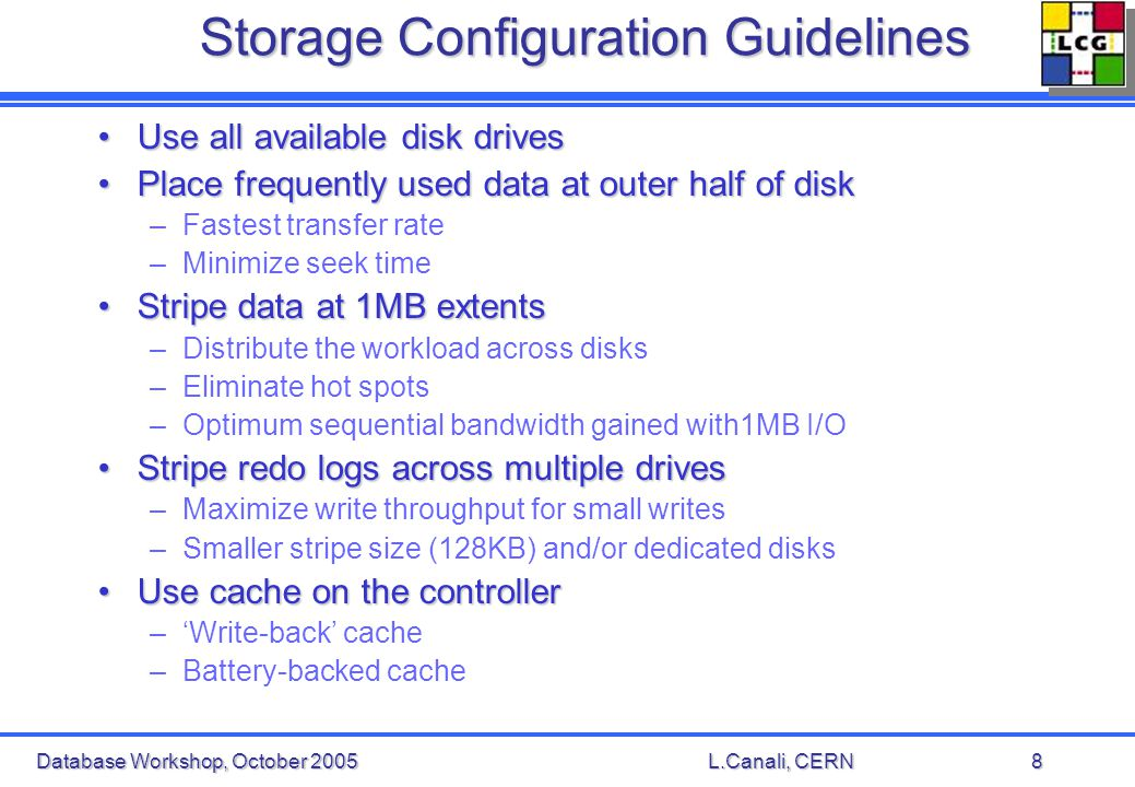 Database Workshop, October 2005L.Canali, CERN8 Storage Configuration Guidelines Use all available disk drivesUse all available disk drives Place frequently used data at outer half of diskPlace frequently used data at outer half of disk –Fastest transfer rate –Minimize seek time Stripe data at 1MB extentsStripe data at 1MB extents –Distribute the workload across disks –Eliminate hot spots –Optimum sequential bandwidth gained with1MB I/O Stripe redo logs across multiple drivesStripe redo logs across multiple drives –Maximize write throughput for small writes –Smaller stripe size (128KB) and/or dedicated disks Use cache on the controllerUse cache on the controller –Write-back cache –Battery-backed cache