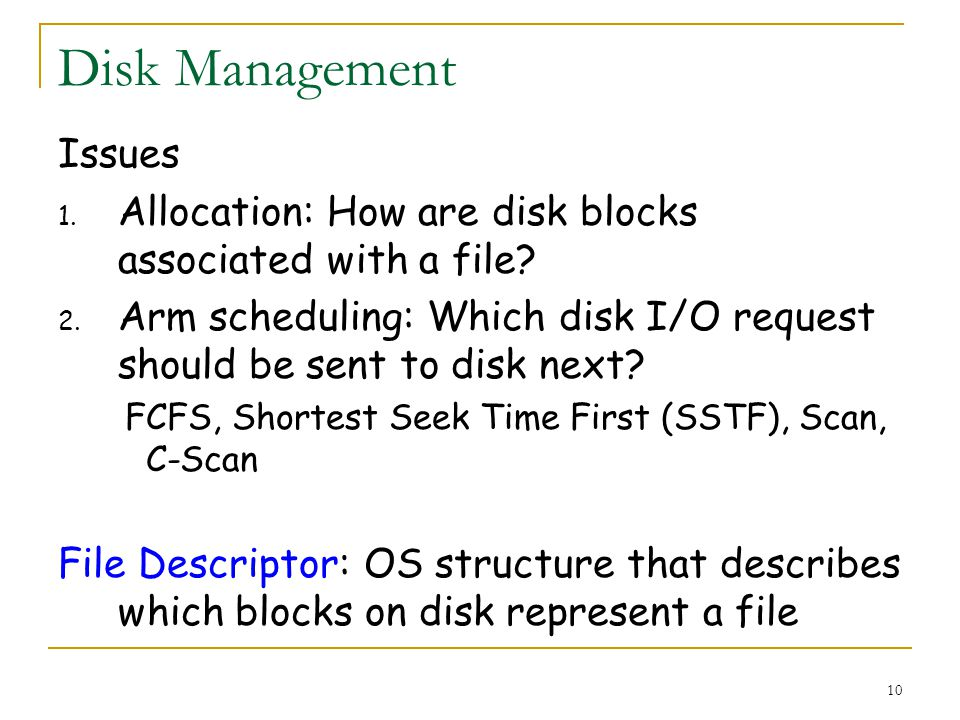 10 Disk Management Issues 1. Allocation: How are disk blocks associated with a file.