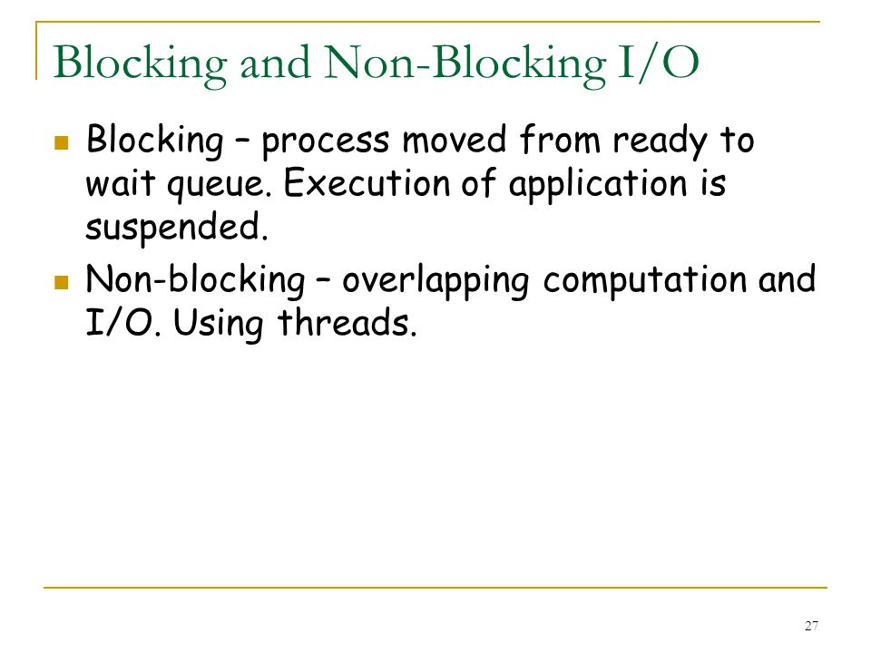 27 Blocking and Non-Blocking I/O Blocking – process moved from ready to wait queue.