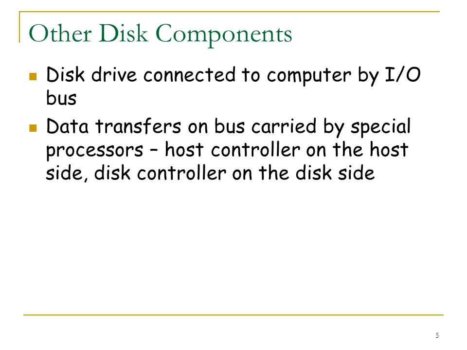 5 Other Disk Components Disk drive connected to computer by I/O bus Data transfers on bus carried by special processors – host controller on the host side, disk controller on the disk side