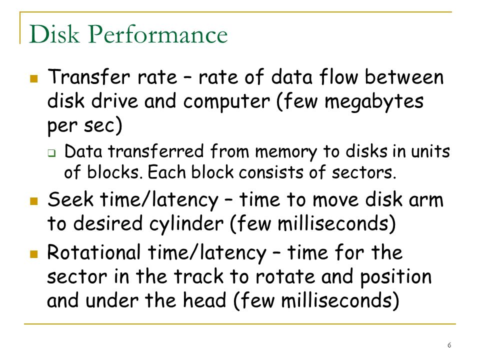 6 Disk Performance Transfer rate – rate of data flow between disk drive and computer (few megabytes per sec) Data transferred from memory to disks in units of blocks.