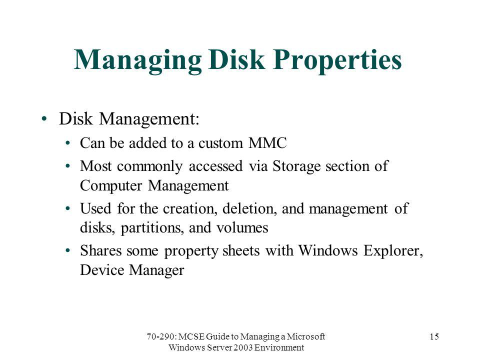 70-290: MCSE Guide to Managing a Microsoft Windows Server 2003 Environment 15 Managing Disk Properties Disk Management: Can be added to a custom MMC Most commonly accessed via Storage section of Computer Management Used for the creation, deletion, and management of disks, partitions, and volumes Shares some property sheets with Windows Explorer, Device Manager