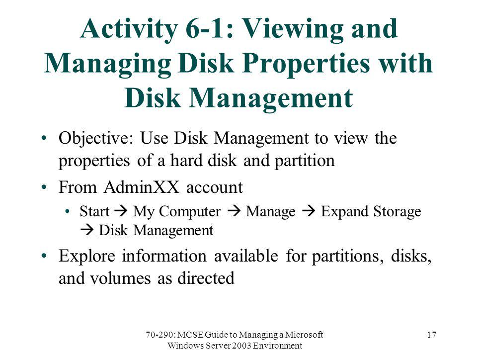 70-290: MCSE Guide to Managing a Microsoft Windows Server 2003 Environment 17 Activity 6-1: Viewing and Managing Disk Properties with Disk Management Objective: Use Disk Management to view the properties of a hard disk and partition From AdminXX account Start My Computer Manage Expand Storage Disk Management Explore information available for partitions, disks, and volumes as directed