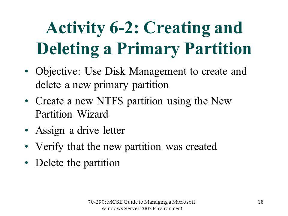 70-290: MCSE Guide to Managing a Microsoft Windows Server 2003 Environment 18 Activity 6-2: Creating and Deleting a Primary Partition Objective: Use Disk Management to create and delete a new primary partition Create a new NTFS partition using the New Partition Wizard Assign a drive letter Verify that the new partition was created Delete the partition