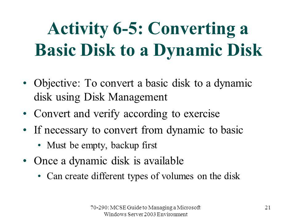 70-290: MCSE Guide to Managing a Microsoft Windows Server 2003 Environment 21 Activity 6-5: Converting a Basic Disk to a Dynamic Disk Objective: To convert a basic disk to a dynamic disk using Disk Management Convert and verify according to exercise If necessary to convert from dynamic to basic Must be empty, backup first Once a dynamic disk is available Can create different types of volumes on the disk